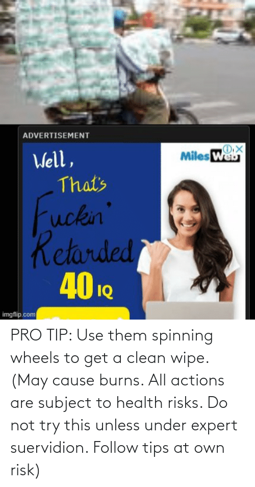 Pro Tip: PRO TIP: Use them spinning wheels to get a clean wipe. (May cause burns. All actions are subject to health risks. Do not try this unless under expert suervidion. Follow tips at own risk)
