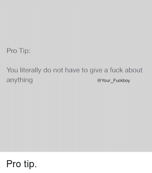 pro tip you literally do not have to give a fuck about