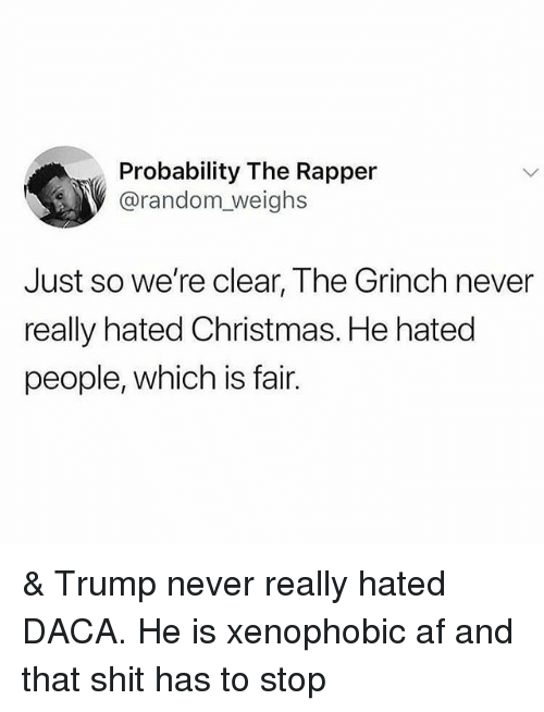 Af, Christmas, and The Grinch: Probability The Rapper  @random_ weighs  Just so we're clear, The Grinch never  really hated Christmas. He hatec  people, which is fair. & Trump never really hated DACA. He is xenophobic af and that shit has to stop