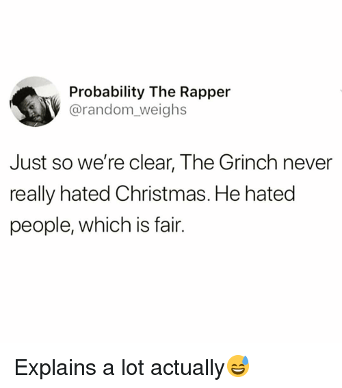 probability: Probability The Rapper  @random_weighs  Just so we're clear, The Grinch never  really hated Christmas. He hated  people, which is fair. Explains a lot actually😅