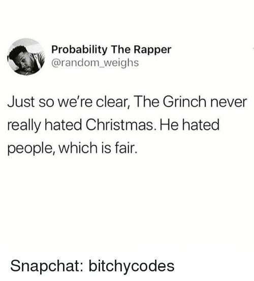probability: Probability The Rapper  @random_weighs  Just so we're clear, The Grinch never  really hated Christmas. He hated  people, which is fair. Snapchat: bitchycodes