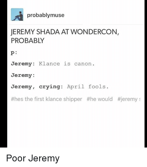 Crying, Memes, and Canon: probably muse  JEREMY SHADA ATWONDERCON,  PROBABLY  Jeremy  Klance is canon  Jeremy:  Jeremy,  crying  April fools  #hes the first klance shipper the would #jeremy s Poor Jeremy