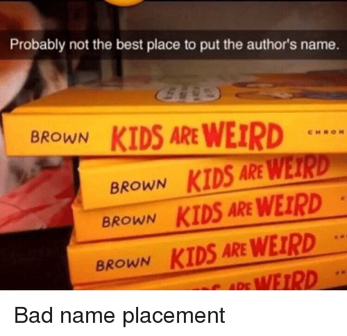 Bad, Weird, and Best: Probably not the best place to put the author's name.  BROWN  KIDS ARE WEIRD  BROWN KIDS ARE WETRD  BROWN KIDS ARE WEIRD  BROWN KIDS ARE WEIRD  ARE WEIRD
