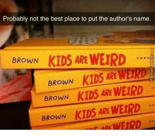 Authors: Probably not the best place to put the author's name  KIDS ARE WEIRD  BROWN  CHRO  BROWN KIDS ARE WEIRD  BROWN KIDS ARE WEIRD  KIDS ARE WEIRD  WEIRD  BROWN  APE