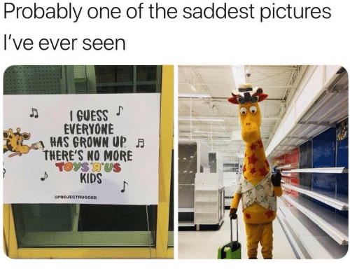 Guess, Kids, and Pictures: Probably one of the saddest pictures  l've ever seen  I GUESS  EVERYONE  HAS GROWN UP FB  THERE'S NO MORE  Toys US  KIDS  PROJECTRUGGED