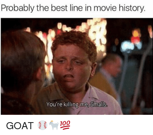 youre killing me: Probably the best line in movie history.  You're killing me. Smalls GOAT ⚾️🐐💯