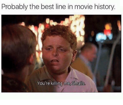 youre killing me: Probably the best line in movie history.  You're killing me, Smalls