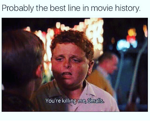 youre killing me: Probably the best line in movie history  You're killing me, Smalls