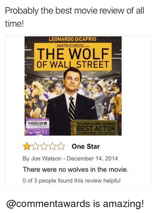 Funny, Leonardo DiCaprio, and Martin: Probably the best movie review of all  time!  LEONARDO DiCAPRIO  MARTIN SCORSESE-  THE WOLF  OF WALL STREET  GOLDEN GLOBE WINNER  BEST ACTOR  LEONARDO DiCAPRIO  ☆☆☆☆☆ One Star  By Joe Watson- December 14, 2014  There were no wolves in the movie.  0 of 3 people found this review helpful @commentawards is amazing!