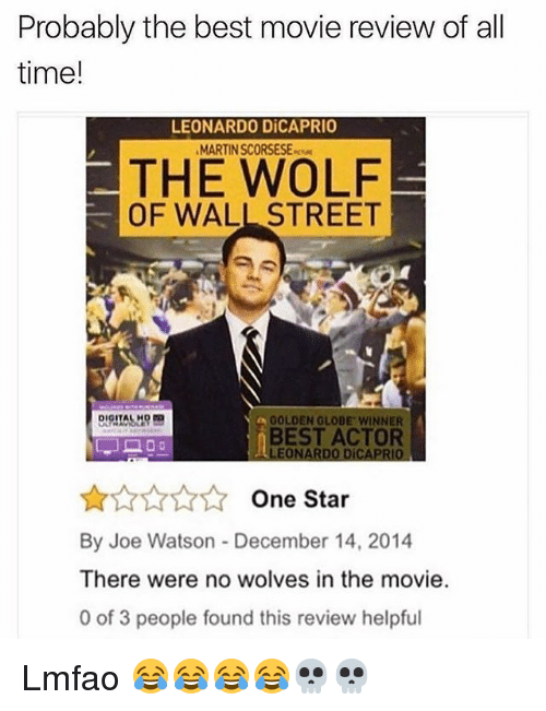 golden globe: Probably the best movie review of all  time!  LEONARDO DiCAPRIO  MARTIN SCORSESE  THE WOLF  OF WALL STREET  a GOLDEN GLOBE WINNER  BEST ACTOR  LEONARDO DÍCAPRIO  One Star  By Joe Watson December 14, 2014  There were no wolves in the movie  0 of 3 people found this review helpful Lmfao 😂😂😂😂💀💀