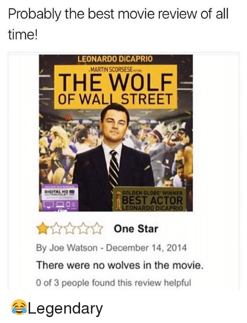 Leonardo DiCaprio, Martin, and Memes: Probably the best movie review of all  time!  LEONARDO DİCAPRIO  MARTIN SCORSESEw  THE WOLF  OF WALL STREET  GOLDEN GLOBE WINNER  BEST ACTOR  LEONARDO DICAPRIO  One Star  By Joe Watson - December 14, 2014  There were no wolves in the movie.  0 of 3 people found this review helpful 😂Legendary