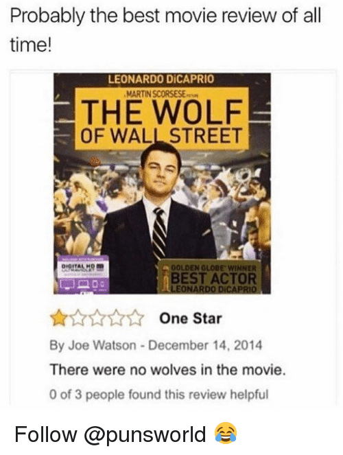 best movie: Probably the best movie review of all  time!  LEONARDO DİCAPRIO  MARTIN SCORSESE  THE WOLF  OF WALL STREET  GOLDEN GLOBE, wiNNER  BEST ACTOR  LEONARDO DICAPRIO  AAAA One Star  By Joe Watson December 14, 2014  There were no wolves in the movie.  0 of 3 people found this review helpful Follow @punsworld 😂