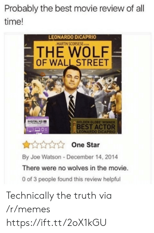 best movie: Probably the best movie review of all  time!  LEONARDO DİCAPRIO  THE WOLF  OF WALL STREET  OOLDEN GLOBE WINNER  BEST ACTOR  LEONARDO DICAPRIO  One Star  By Joe Watson-December 14, 2014  There were no wolves in the movie.  0 of 3 people found this review helpful Technically the truth via /r/memes https://ift.tt/2oX1kGU