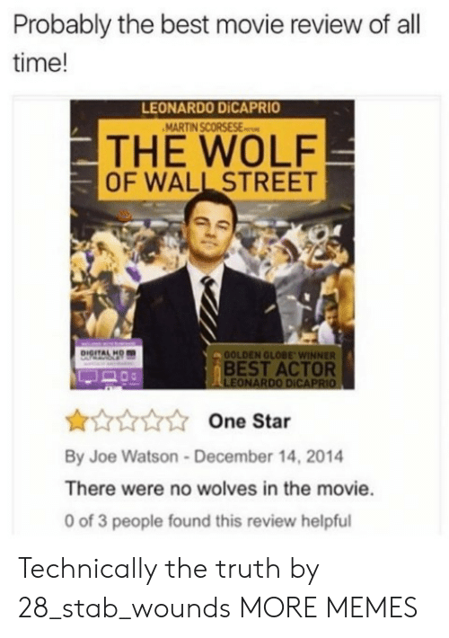 best movie: Probably the best movie review of all  time!  LEONARDO DİCAPRIO  THE WOLF  OF WALL STREET  OOLDEN GLOBE WINNER  BEST ACTOR  LEONARDO DICAPRIO  One Star  By Joe Watson-December 14, 2014  There were no wolves in the movie.  0 of 3 people found this review helpful Technically the truth by 28_stab_wounds MORE MEMES