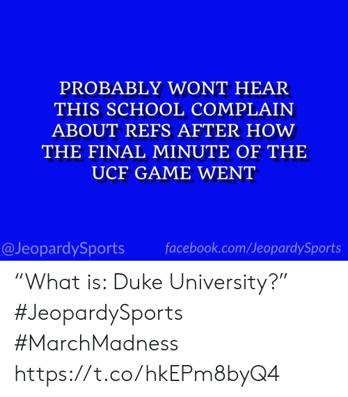 """marchmadness: PROBABLY WONT HEAR  THIS SCHOOL COMPLAIN  ABOUT REFS AFTER HOW  THE FINAL MINUTE OF THE  UCF GAME WENT  @JeopardySports facebook.com/JeopardySports """"What is: Duke University?"""" #JeopardySports #MarchMadness https://t.co/hkEPm8byQ4"""