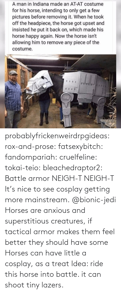 Horse: probablyfrickenweirdrpgideas: rox-and-prose:  fatsexybitch:   fandompariah:  cruelfeline:  tokai-teio:  bleachedraptor2: Battle armor    NEIGH-T  NEIGH-T    It's nice to see cosplay getting more mainstream.    @bionic-jedi     Horses are anxious and superstitious creatures, if tactical armor makes them feel better they should have some    Horses can have little a cosplay, as a treat    Idea: ride this horse into battle. it can shoot tiny lazers.