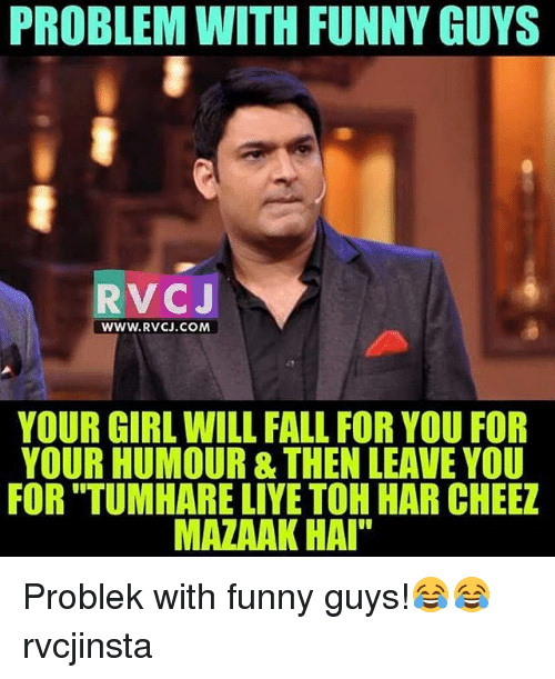 """Cheeze: PROBLEM WITH FUNNY GUYS  PROBLEM WITH FUNNY GUYS  RVCJ  WWW.RVCJ.COM  YOUR GIRL WILL FALL FOR YOU FOR  YOUR HUMOUR & THEN LEAVE YOU  FOR """"TUMHARE LIYE TOH HAR CHEEZ  MAZAAK HAI Problek with funny guys!😂😂 rvcjinsta"""