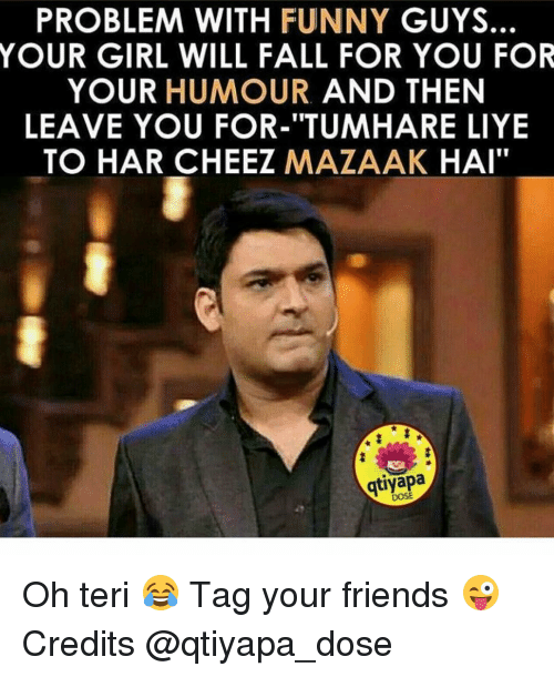 """Cheeze: PROBLEM WITH FUNNY  GUYS.  YOUR GIRL WILL FALL FOR YOU FOR  YOUR HUMOUR  AND THEN  LEAVE YOU FOR-""""TUMHARE LIYE  TO HAR CHEEZ  MAZAAK  HAI""""  DOSE Oh teri 😂 Tag your friends 😜 Credits @qtiyapa_dose"""