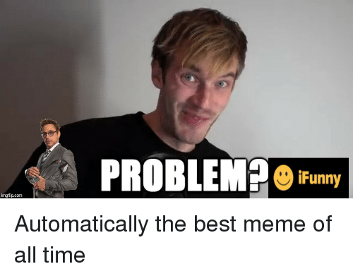 Best Meme Of All Time: PROBLEMP  iFunny  imgflip.com