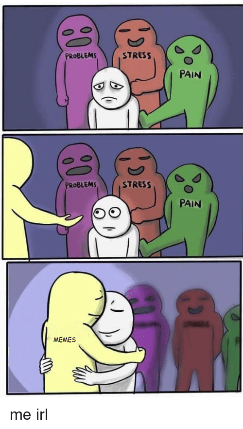 Memes, Pain, and Irl: PROBLEMS  PROBLEMS  MEMES  STRESS  STRESS  PAIN  PAIN