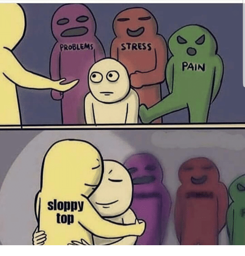 Memes, Pain, and 🤖: PROBLEMS  STRESS  PAIN  sloppy  top