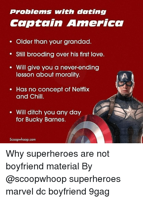 grandad: Problems with dating  Captain America  . Older than your grandad.  Still brooding over his first love.  Will give you a never-ending  lesson about morality.  e Has no concept of Netflix  and Chill.  Will ditch you any day  for Bucky Barnes.  Scoopwhoop.com Why superheroes are not boyfriend material By @scoopwhoop superheroes marvel dc boyfriend 9gag