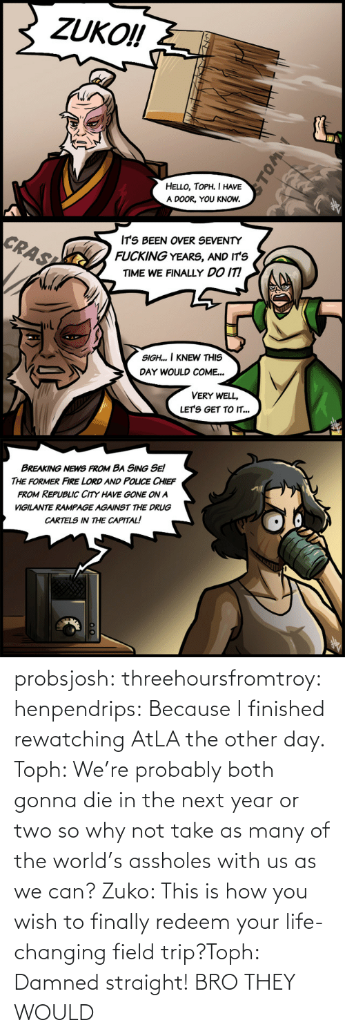 your life: probsjosh: threehoursfromtroy:  henpendrips: Because I finished rewatching AtLA the other day. Toph: We're probably both gonna die in the next year or two so why not take as many of the world's assholes with us as we can? Zuko: This is how you wish to finally redeem your life-changing field trip?Toph: Damned straight!     BRO THEY WOULD