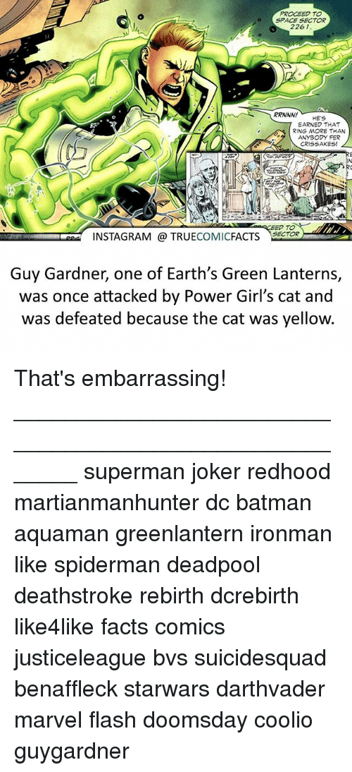 Spidermane: PROCEED TO  SPACE SECTOR  2261.  RRNNAV!  HE'S  7 EARNED THAT  RING MORE THAN  ANYBODY FER  CRISSAKES!  TO  INSTAGRAM TRUE  COMIC  FACTS  SECTOR  Guy Gardner, one of Earth's Green Lanterns,  was once attacked by Power Girl's cat and  was defeated because the cat was yellow. That's embarrassing! ⠀_______________________________________________________ superman joker redhood martianmanhunter dc batman aquaman greenlantern ironman like spiderman deadpool deathstroke rebirth dcrebirth like4like facts comics justiceleague bvs suicidesquad benaffleck starwars darthvader marvel flash doomsday coolio guygardner