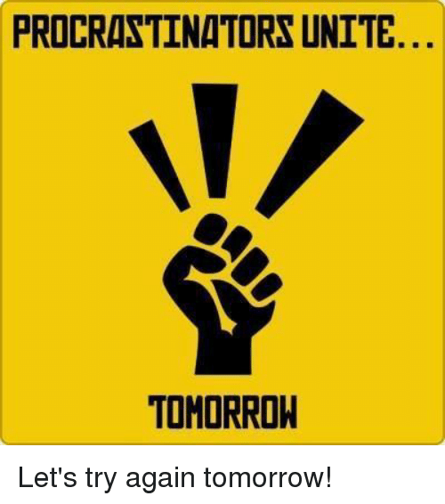Memes, Tomorrow, and United: PROCRASTINATORS UNITE  TOMORROW Let's try again tomorrow!