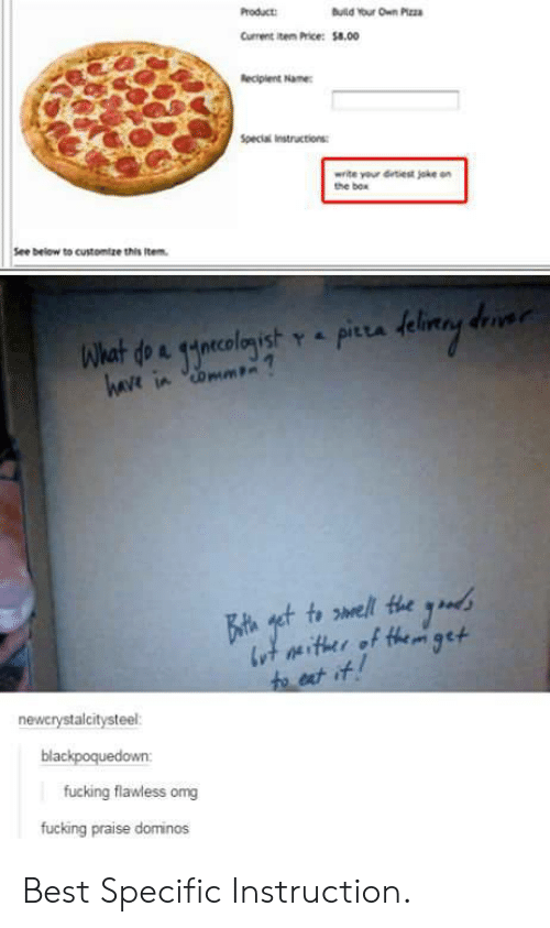 Omg, Best, and Domino's: Product  Current ite Price:$8.00  Special instructions  write your Getiest joke on  the bow  See below to customtze this item  havt in  newcrystalcitysteel  blackpoquedown:  fucking flawless omg  fucking praise dominos Best Specific Instruction.