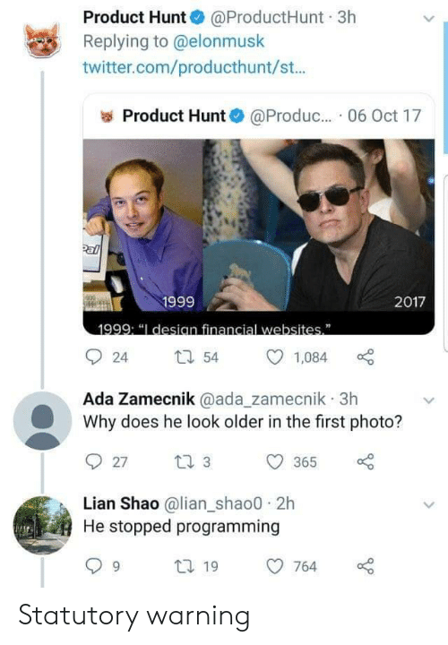 "ada: Product Hunt @ProductHunt 3h  Replying to @elonmusk  twitter.com/producthunt/st...  Product Hunt  @Produc.. 06 Oct 17  Pal  1999  2017  1999: ""I desian financial websites""  54  24  1,084  Ada Zamecnik @ada_zamecnik 3h  Why does he look older in the first photo?  t 3  27  365  Lian Shao @lian_shao0 2h  He stopped programming  t 19  764 Statutory warning"