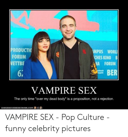 """Funny Vampire Memes: PRODUCTIO  FORUM  WETTBE  PUS WORL  CHES KINO B  A FORUM  BER  6  VAMPIRE SEX  The only time """"over my dead body"""" is a proposition, not a rejection.  IORNHHSCHEEZEURGER.COM藁, VAMPIRE SEX - Pop Culture - funny celebrity pictures"""
