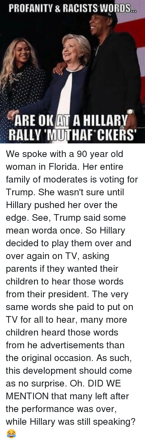 Edging: PROFANITY & RACISTS WORDS  ARE OKATA HILLARY  RALLY MUTHAF CKERS' We spoke with a 90 year old woman in Florida. Her entire family of moderates is voting for Trump. She wasn't sure until Hillary pushed her over the edge.  See, Trump said some mean worda once. So Hillary decided to play them over and over again on TV, asking parents if they wanted their children to hear those words from their president.  The very same words she paid to put on TV for all to hear, many more children heard those words from he advertisements than the original occasion.   As such, this development should come as no surprise.  Oh. DID WE MENTION that many left after the performance was over, while Hillary was still speaking? 😂