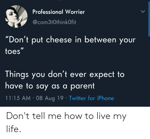 """Dont Tell Me How To Live My Life: Professional Worrier  @com3t0thinkOfit  """"Don't put cheese in between your  toes""""  Things you don't ever expect to  have to say as a parent  11:15 AM 08 Aug 19 Twitter for iPhone Don't tell me how to live my life."""