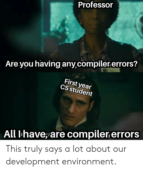 compiler: Professor  Are you having any,compiler.errors?  First year  CS student  @NovaXeno  All Ihave,are compiler errors This truly says a lot about our development environment.