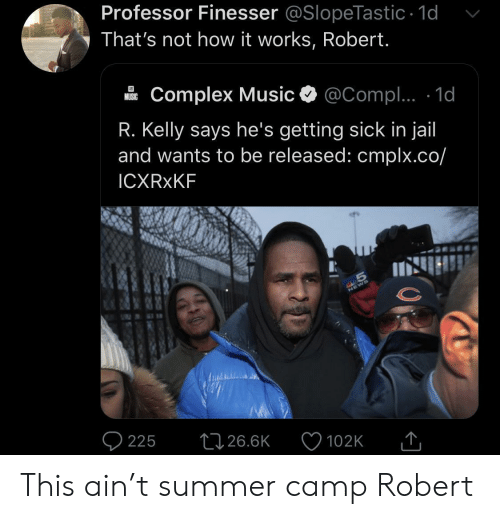 R. Kelly: Professor Finesser @SlopeTastic 1d  That's not how it works, Robert.  Complex Music  @Compl.. 1d  MUSIC  R. Kelly says he's getting sick in jail  and wants to be released: cmplx.co/  ICXRXKF  S  225  26.6K  102K This ain't summer camp Robert