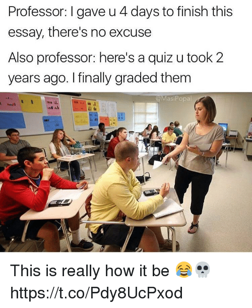 Quiz, How, and Them: Professor: I gave u 4 days to finish this  essay, there's no excuse  Also professor: here's a quiz u took 2  years ago. I finally graded them  asiPopal This is really how it be 😂💀 https://t.co/Pdy8UcPxod