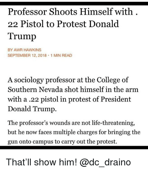 College, Donald Trump, and Life: Professor Shoots Himself with  22 Pistol to Protest Donald  Trump  BY AWR HAWKINS  SEPTEMBER 12, 2018 1 MIN READ  A sociology professor at the College of  Southern Nevada shot himself in the arm  with a.22 pistol in protest of President  Donald Trump.  The professor's wounds are not life-threatening,  but he now faces multiple charges for bringing the  gun onto campus to carry out the protest. That'll show him! @dc_draino