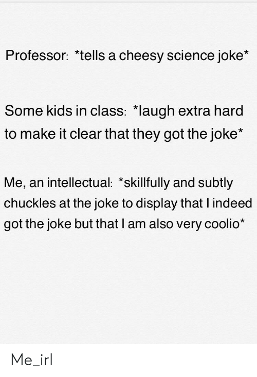 """Science Joke: Professor:  """"tells a cneesy science joke  Some kids in class: *laugh extra hard  to make it clear that they got the joke*  Me, an intellectual: *skillfully and subtly  chuckles at the joke to display that l indeed  got the joke but that lI am also very coolio* Me_irl"""