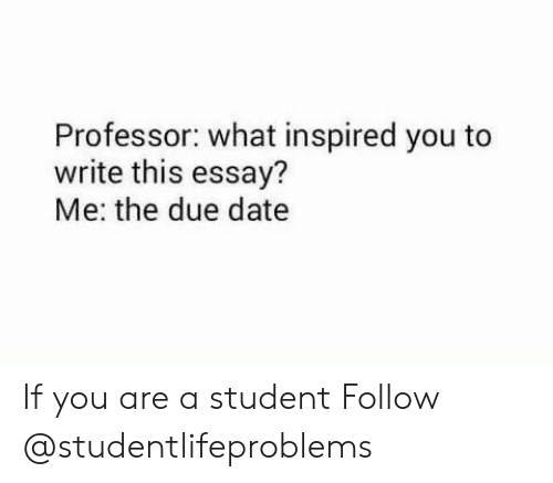 what inspired you: Professor: what inspired you to  write this essay?  Me: the due date If you are a student Follow @studentlifeproblems​
