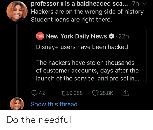 do the needful: professor x is a baldheaded sca... 7h  Hackers are on the wrong side of history.  Student loans are right there.  New York Daily News  22h  DAILY  NEWS  Disney+ users have been hacked.  The hackers have stolen thousands  of customer accounts, days after the  launch of the service, and are sellin...  t19,088  42  28.8K  Show this thread Do the needful