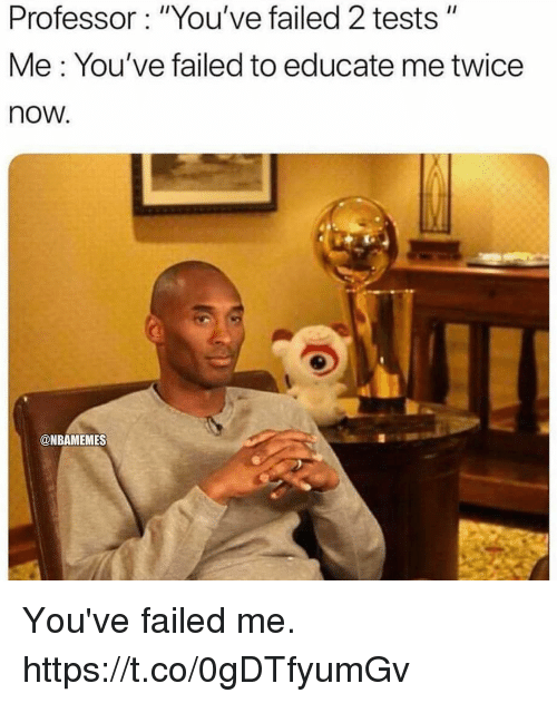 """Memes, 🤖, and Now: Professor: """"You've failed 2 tests""""  Me: You've failed to educate me twice  now.  @NBAMEMES You've failed me. https://t.co/0gDTfyumGv"""