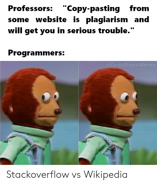 """plagiarism: Professors: """"Copy-pastingfrom  some website is plagiarism and  will get you in serious trouble.""""  Programmers:  @CodeDoesMeme Stackoverflow vs Wikipedia"""