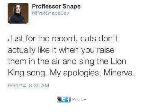 Cats, Memes, and The Lion King: Proffessor Snape  @Prof Snape Sev  Just for the record, cats don't  actually like it when you raise  them in the air and sing the Lion  King song. My apologies, Minerva.  9/30/14, 3:30 AM  Post  ze