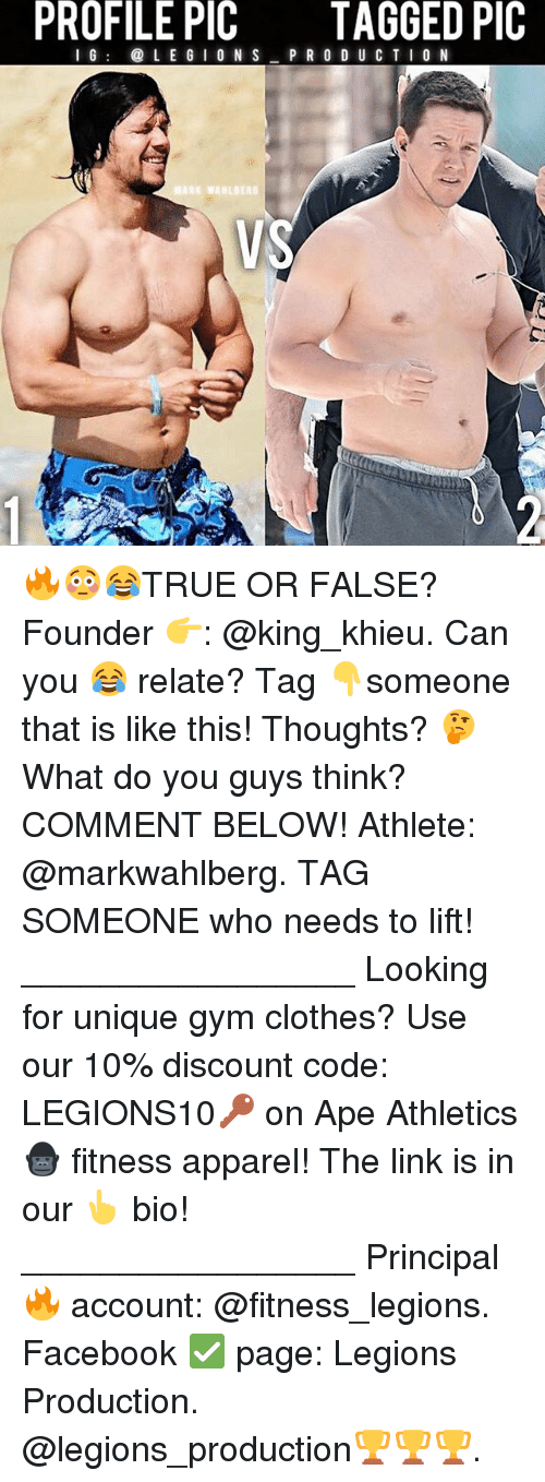 Clothes, Facebook, and Gym: PROFILE PIC  TAGGED PIC  I G @ L E G I O N S P R O D U C T I0 N  VS 🔥😳😂TRUE OR FALSE? Founder 👉: @king_khieu. Can you 😂 relate? Tag 👇someone that is like this! Thoughts? 🤔 What do you guys think? COMMENT BELOW! Athlete: @markwahlberg. TAG SOMEONE who needs to lift! _________________ Looking for unique gym clothes? Use our 10% discount code: LEGIONS10🔑 on Ape Athletics 🦍 fitness apparel! The link is in our 👆 bio! _________________ Principal 🔥 account: @fitness_legions. Facebook ✅ page: Legions Production. @legions_production🏆🏆🏆.