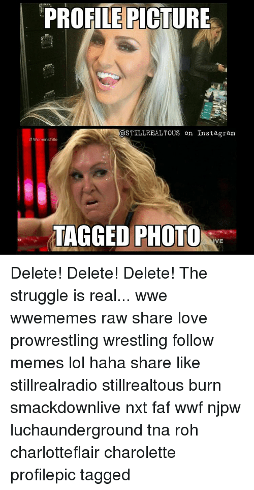 Memes, Struggle, and The Struggle Is Real: PROFILE PICTURE  STILL REALTOUS on Instagram  WomensTitle  TAGGED PHOTO  VE Delete! Delete! Delete! The struggle is real... wwe wwememes raw share love prowrestling wrestling follow memes lol haha share like stillrealradio stillrealtous burn smackdownlive nxt faf wwf njpw luchaunderground tna roh charlotteflair charolette profilepic tagged