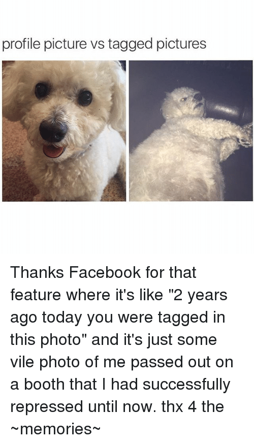 """Facebook, Pictures, and Tagged: profile picture vs tagged pictures Thanks Facebook for that feature where it's like """"2 years ago today you were tagged in this photo"""" and it's just some vile photo of me passed out on a booth that I had successfully repressed until now. thx 4 the ~memories~"""