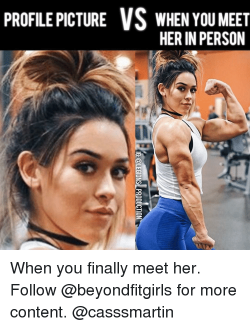 Memes, Content, and 🤖: PROFILE PICTURE VS WHEN YOU MEET  HER IN PERSON When you finally meet her. Follow @beyondfitgirls for more content. @casssmartin