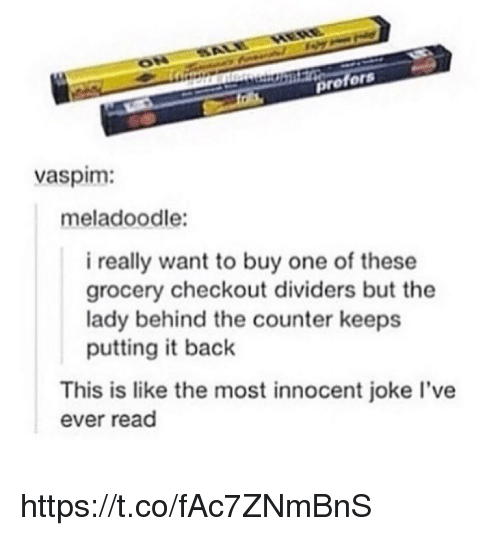 innocentive: profors  vaspim:  meladoodle:  i really want to buy one of these  grocery checkout dividers but the  lady behind the counter keeps  putting it back  This is like the most innocent joke l've  ever read https://t.co/fAc7ZNmBnS