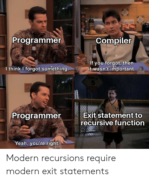 compiler: Programmer  Compiler  If you forgot, then  it wasn't important.  I think I forgot something..  Exit statement to  recursive function  Programmer  Yeah, you're right. Modern recursions require modern exit statements